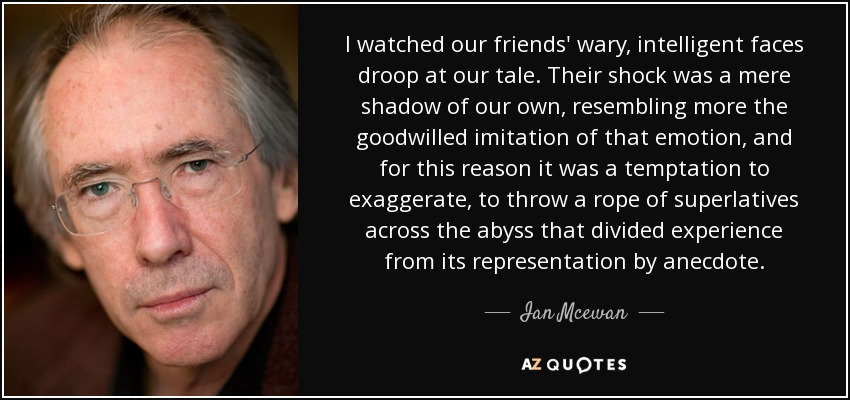 I watched our friends' wary, intelligent faces droop at our tale. Their shock was a mere shadow of our own, resembling more the goodwilled imitation of that emotion, and for this reason it was a temptation to exaggerate, to throw a rope of superlatives across the abyss that divided experience from its representation by anecdote. - Ian Mcewan