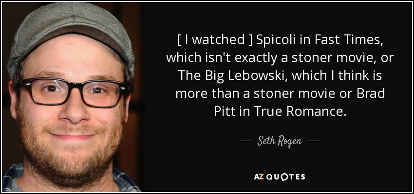 [ I watched ] Spicoli in Fast Times, which isn't exactly a stoner movie, or The Big Lebowski, which I think is more than a stoner movie or Brad Pitt in True Romance. - Seth Rogen