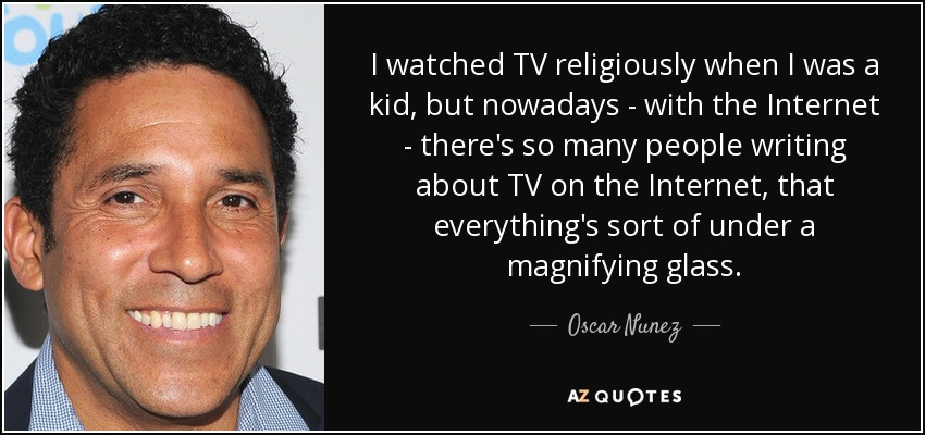 I watched TV religiously when I was a kid, but nowadays - with the Internet - there's so many people writing about TV on the Internet, that everything's sort of under a magnifying glass. - Oscar Nunez