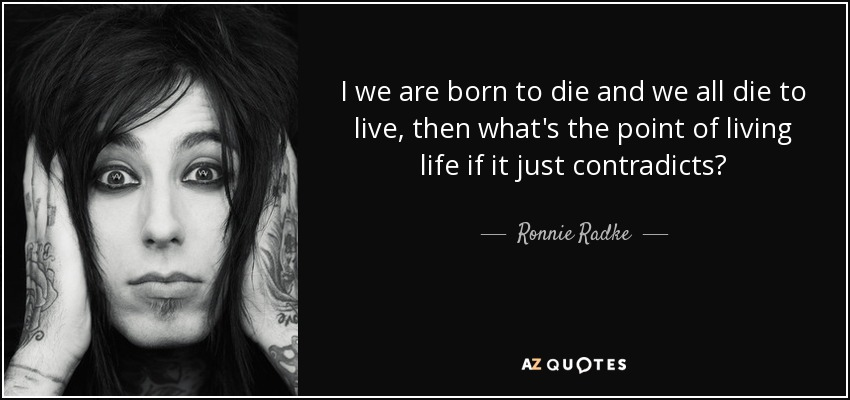 I we are born to die and we all die to live, then what's the point of living life if it just contradicts? - Ronnie Radke