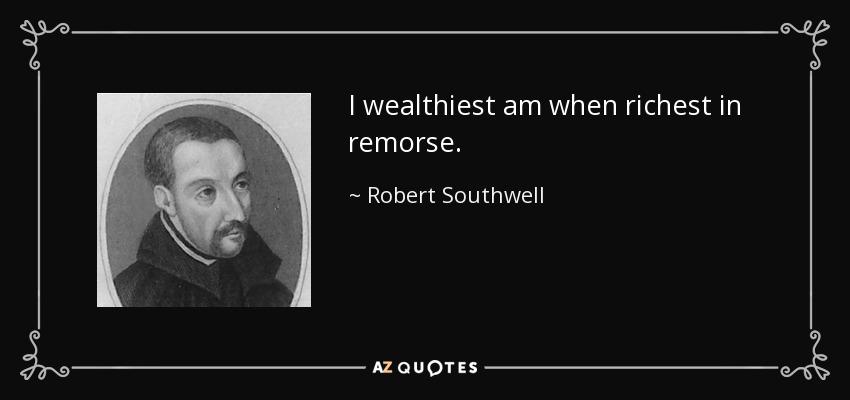 I wealthiest am when richest in remorse. - Robert Southwell