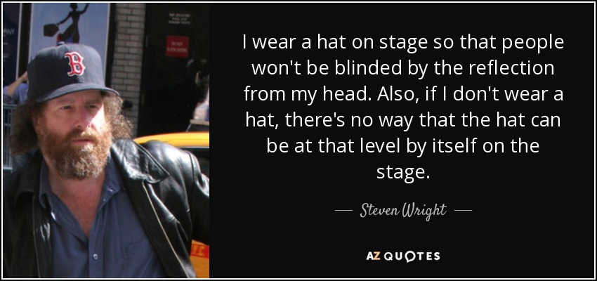 I wear a hat on stage so that people won't be blinded by the reflection from my head. Also, if I don't wear a hat, there's no way that the hat can be at that level by itself on the stage. - Steven Wright