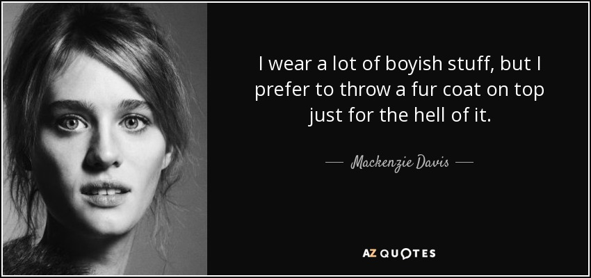 I wear a lot of boyish stuff, but I prefer to throw a fur coat on top just for the hell of it. - Mackenzie Davis