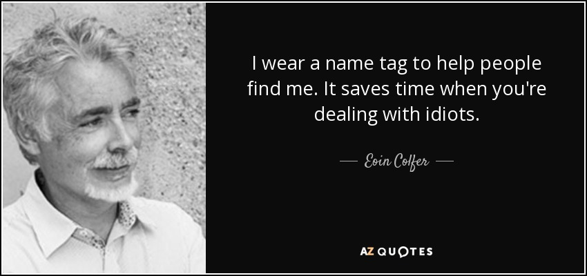 I wear a name tag to help people find me. It saves time when you're dealing with idiots. - Eoin Colfer