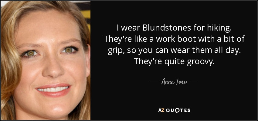 I wear Blundstones for hiking. They're like a work boot with a bit of grip, so you can wear them all day. They're quite groovy. - Anna Torv