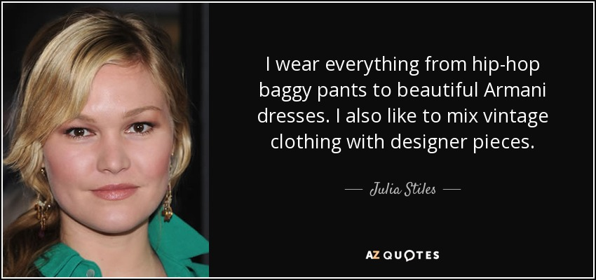 I wear everything from hip-hop baggy pants to beautiful Armani dresses. I also like to mix vintage clothing with designer pieces. - Julia Stiles