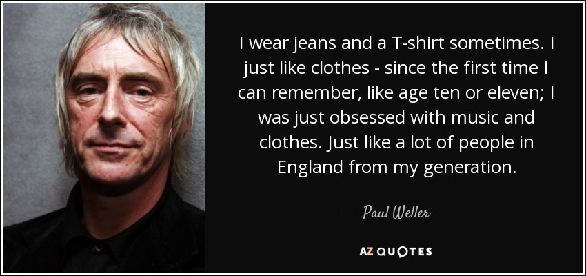 I wear jeans and a T-shirt sometimes. I just like clothes - since the first time I can remember, like age ten or eleven; I was just obsessed with music and clothes. Just like a lot of people in England from my generation. - Paul Weller