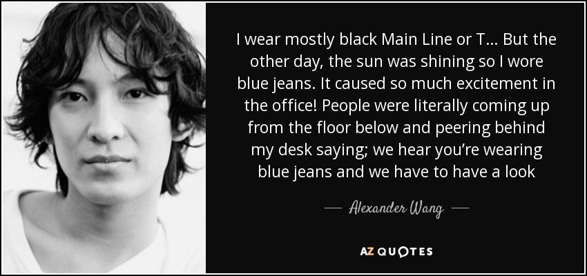 I wear mostly black Main Line or T… But the other day, the sun was shining so I wore blue jeans. It caused so much excitement in the office! People were literally coming up from the floor below and peering behind my desk saying; we hear you're wearing blue jeans and we have to have a look - Alexander Wang