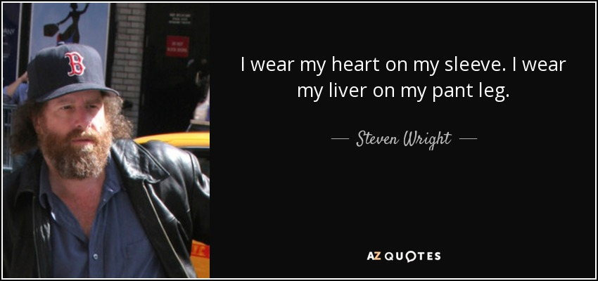 I wear my heart on my sleeve. I wear my liver on my pant leg. - Steven Wright