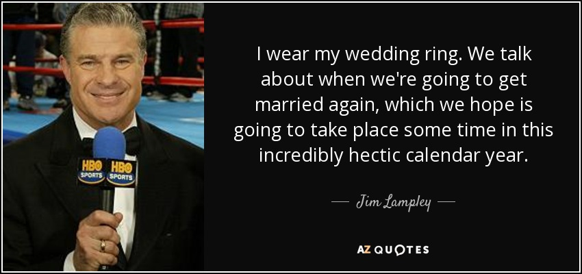 I wear my wedding ring. We talk about when we're going to get married again, which we hope is going to take place some time in this incredibly hectic calendar year. - Jim Lampley