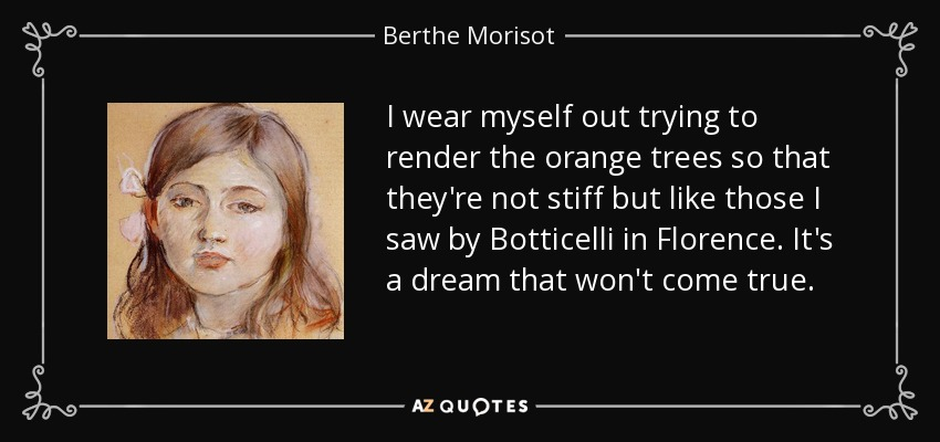 I wear myself out trying to render the orange trees so that they're not stiff but like those I saw by Botticelli in Florence. It's a dream that won't come true. - Berthe Morisot