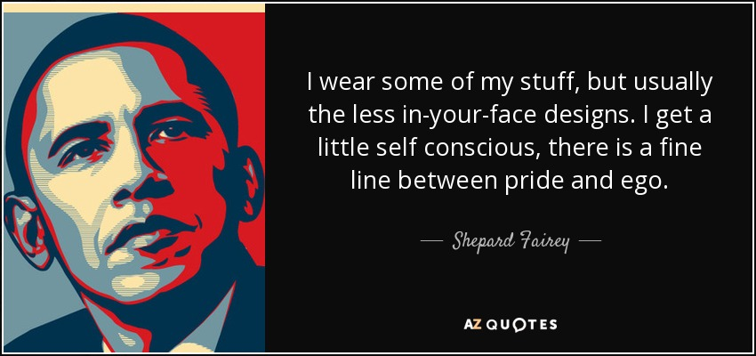 I wear some of my stuff, but usually the less in-your-face designs. I get a little self conscious, there is a fine line between pride and ego. - Shepard Fairey