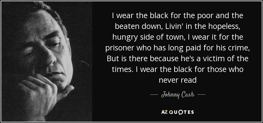 I wear the black for the poor and the beaten down, Livin' in the hopeless, hungry side of town, I wear it for the prisoner who has long paid for his crime, But is there because he's a victim of the times. I wear the black for those who never read - Johnny Cash
