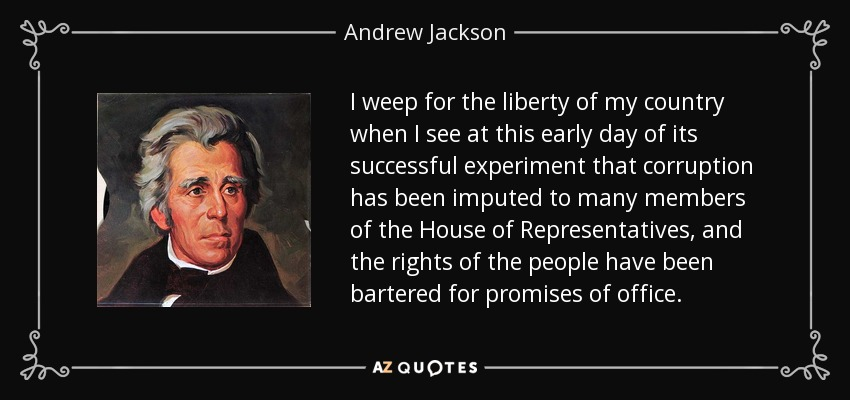 I weep for the liberty of my country when I see at this early day of its successful experiment that corruption has been imputed to many members of the House of Representatives, and the rights of the people have been bartered for promises of office. - Andrew Jackson