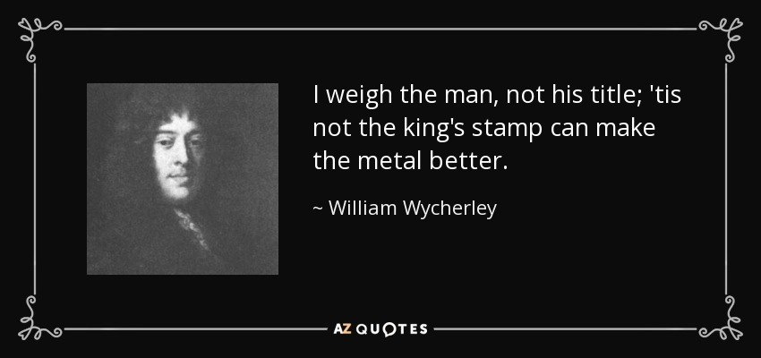 I weigh the man, not his title; 'tis not the king's stamp can make the metal better. - William Wycherley