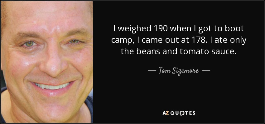 I weighed 190 when I got to boot camp, I came out at 178. I ate only the beans and tomato sauce. - Tom Sizemore