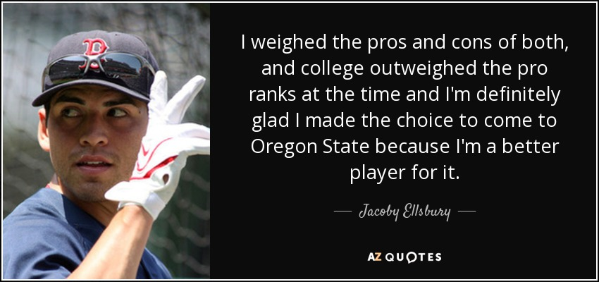 I weighed the pros and cons of both, and college outweighed the pro ranks at the time and I'm definitely glad I made the choice to come to Oregon State because I'm a better player for it. - Jacoby Ellsbury