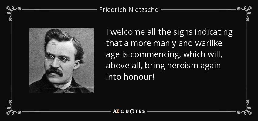 I welcome all the signs indicating that a more manly and warlike age is commencing, which will, above all, bring heroism again into honour! - Friedrich Nietzsche