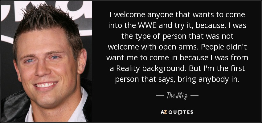 I welcome anyone that wants to come into the WWE and try it, because, I was the type of person that was not welcome with open arms. People didn't want me to come in because I was from a Reality background. But I'm the first person that says, bring anybody in. - The Miz