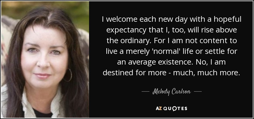 I welcome each new day with a hopeful expectancy that I, too, will rise above the ordinary. For I am not content to live a merely 'normal' life or settle for an average existence. No, I am destined for more - much, much more. - Melody Carlson