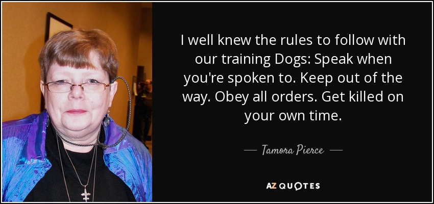 I well knew the rules to follow with our training Dogs: Speak when you're spoken to. Keep out of the way. Obey all orders. Get killed on your own time. - Tamora Pierce