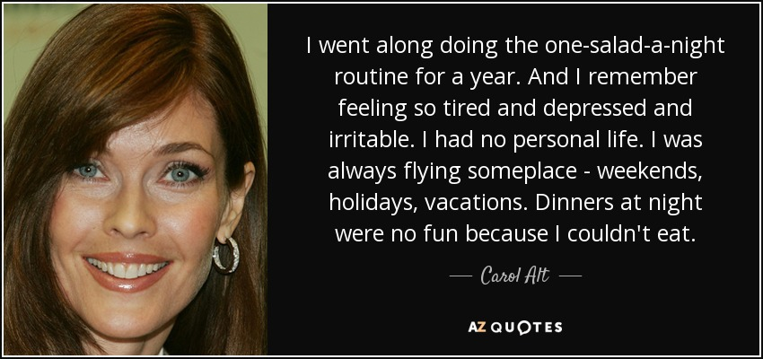 I went along doing the one-salad-a-night routine for a year. And I remember feeling so tired and depressed and irritable. I had no personal life. I was always flying someplace - weekends, holidays, vacations. Dinners at night were no fun because I couldn't eat. - Carol Alt