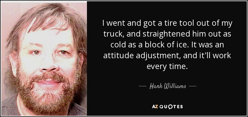 I went and got a tire tool out of my truck, and straightened him out as cold as a block of ice. It was an attitude adjustment, and it'll work every time. - Hank Williams, Jr.