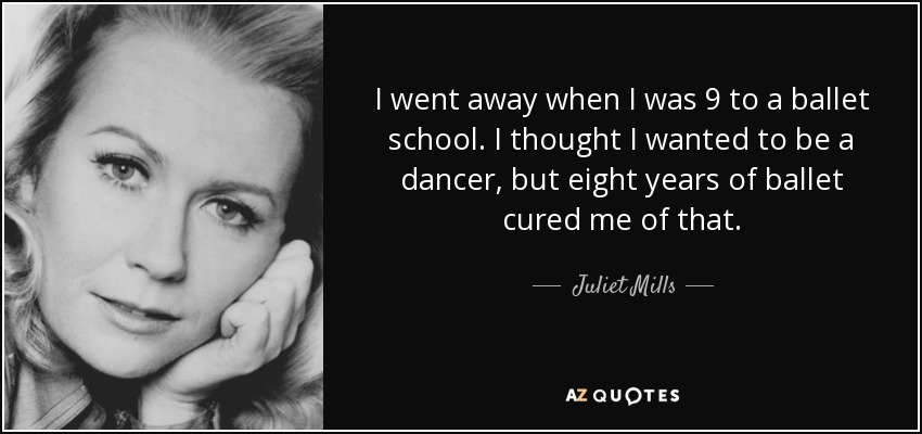 I went away when I was 9 to a ballet school. I thought I wanted to be a dancer, but eight years of ballet cured me of that. - Juliet Mills