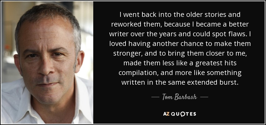 I went back into the older stories and reworked them, because I became a better writer over the years and could spot flaws. I loved having another chance to make them stronger, and to bring them closer to me, made them less like a greatest hits compilation, and more like something written in the same extended burst. - Tom Barbash