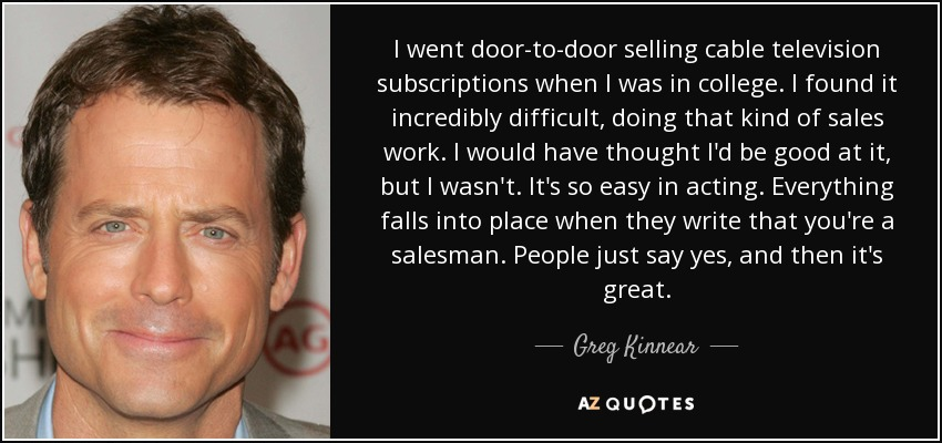 I went door-to-door selling cable television subscriptions when I was in college. I found it incredibly difficult, doing that kind of sales work. I would have thought I'd be good at it, but I wasn't. It's so easy in acting. Everything falls into place when they write that you're a salesman. People just say yes, and then it's great. - Greg Kinnear