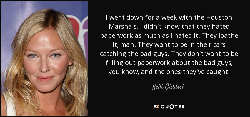 I went down for a week with the Houston Marshals. I didn't know that they hated paperwork as much as I hated it. They loathe it, man. They want to be in their cars catching the bad guys. They don't want to be filling out paperwork about the bad guys, you know, and the ones they've caught. - Kelli Giddish