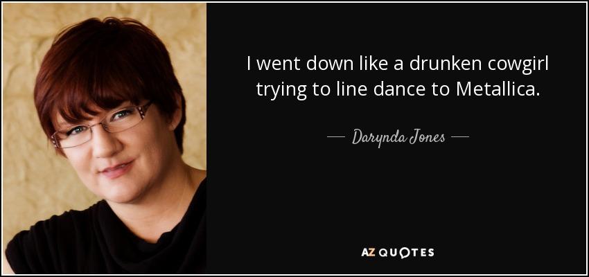 I went down like a drunken cowgirl trying to line dance to Metallica. - Darynda Jones