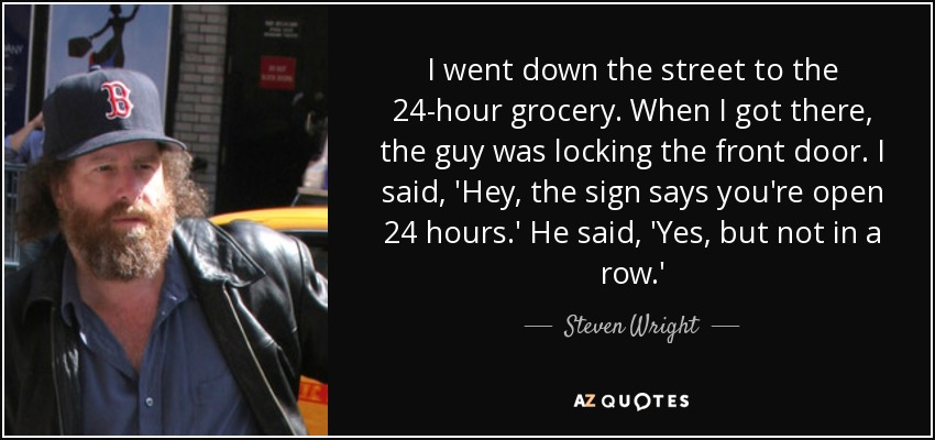 I went down the street to the 24-hour grocery. When I got there, the guy was locking the front door. I said, 'Hey, the sign says you're open 24 hours.' He said, 'Yes, but not in a row.' - Steven Wright