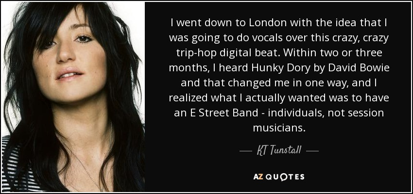 I went down to London with the idea that I was going to do vocals over this crazy, crazy trip-hop digital beat. Within two or three months, I heard Hunky Dory by David Bowie and that changed me in one way, and I realized what I actually wanted was to have an E Street Band - individuals, not session musicians. - KT Tunstall