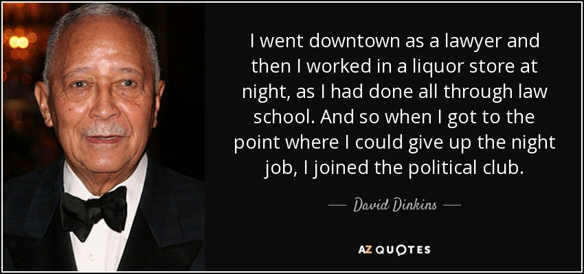 I went downtown as a lawyer and then I worked in a liquor store at night, as I had done all through law school. And so when I got to the point where I could give up the night job, I joined the political club. - David Dinkins