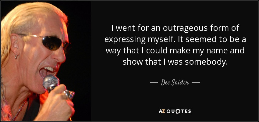 I went for an outrageous form of expressing myself. It seemed to be a way that I could make my name and show that I was somebody - Dee Snider