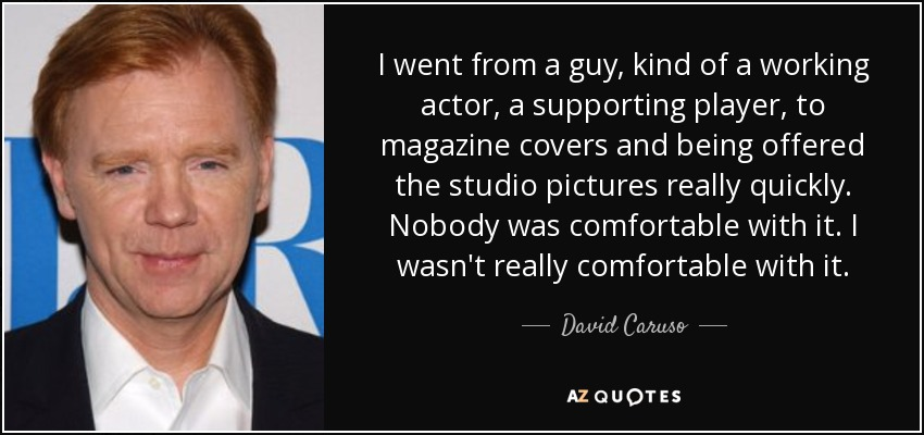 I went from a guy, kind of a working actor, a supporting player, to magazine covers and being offered the studio pictures really quickly. Nobody was comfortable with it. I wasn't really comfortable with it. - David Caruso