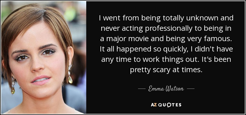 I went from being totally unknown and never acting professionally to being in a major movie and being very famous. It all happened so quickly, I didn't have any time to work things out. It's been pretty scary at times. - Emma Watson