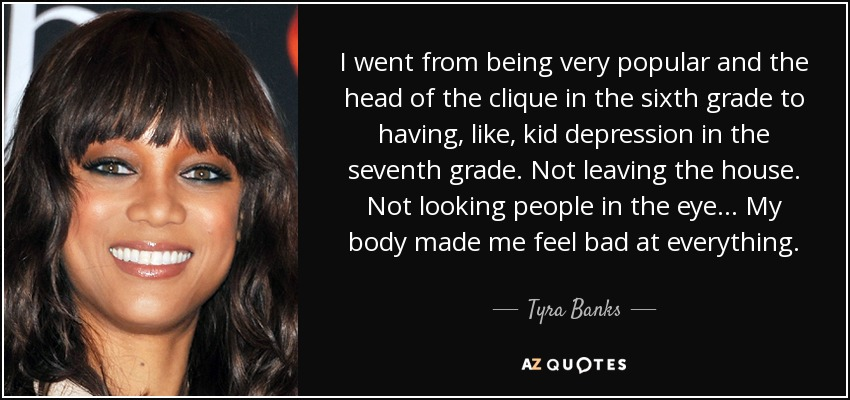 I went from being very popular and the head of the clique in the sixth grade to having, like, kid depression in the seventh grade. Not leaving the house. Not looking people in the eye... My body made me feel bad at everything. - Tyra Banks