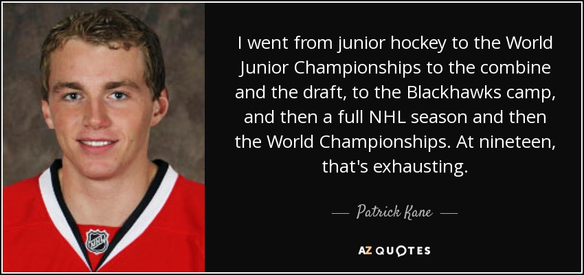 I went from junior hockey to the World Junior Championships to the combine and the draft, to the Blackhawks camp, and then a full NHL season and then the World Championships. At nineteen, that's exhausting. - Patrick Kane