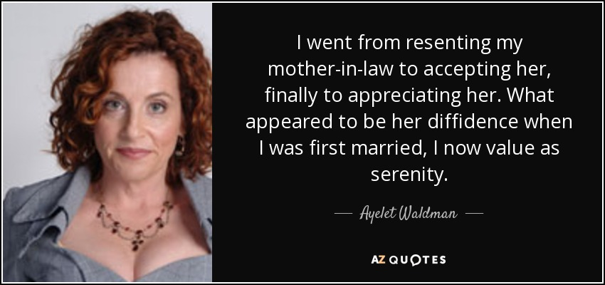 I went from resenting my mother-in-law to accepting her, finally to appreciating her. What appeared to be her diffidence when I was first married, I now value as serenity. - Ayelet Waldman