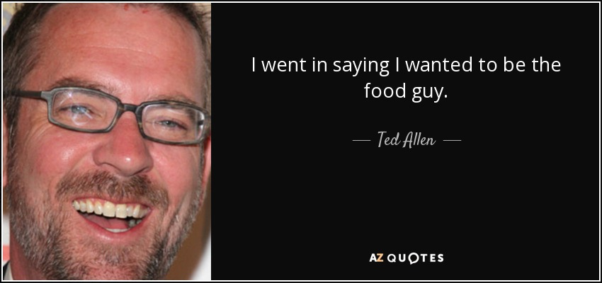 I went in saying I wanted to be the food guy. - Ted Allen