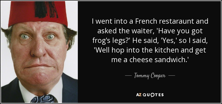 I went into a French restaraunt and asked the waiter, 'Have you got frog's legs?' He said, 'Yes,' so I said, 'Well hop into the kitchen and get me a cheese sandwich.' - Tommy Cooper