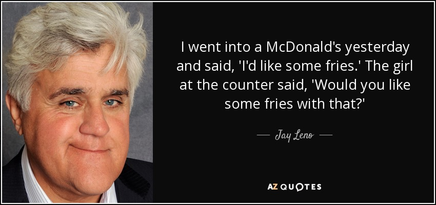 I went into a McDonald's yesterday and said, 'I'd like some fries.' The girl at the counter said, 'Would you like some fries with that?' - Jay Leno