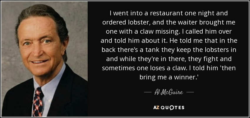 I went into a restaurant one night and ordered lobster, and the waiter brought me one with a claw missing. I called him over and told him about it. He told me that in the back there's a tank they keep the lobsters in and while they're in there, they fight and sometimes one loses a claw. I told him 'then bring me a winner.' - Al McGuire