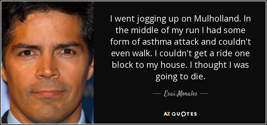 I went jogging up on Mulholland. In the middle of my run I had some form of asthma attack and couldn't even walk. I couldn't get a ride one block to my house. I thought I was going to die. - Esai Morales