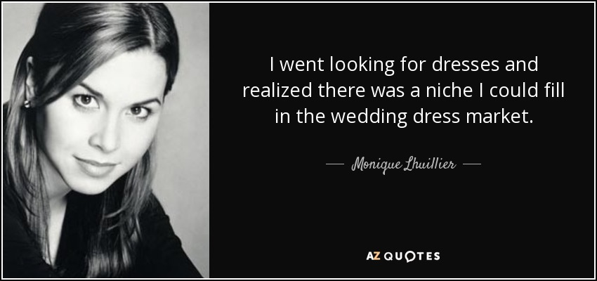 I went looking for dresses and realized there was a niche I could fill in the wedding dress market. - Monique Lhuillier