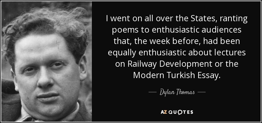 I went on all over the States, ranting poems to enthusiastic audiences that, the week before, had been equally enthusiastic about lectures on Railway Development or the Modern Turkish Essay. - Dylan Thomas
