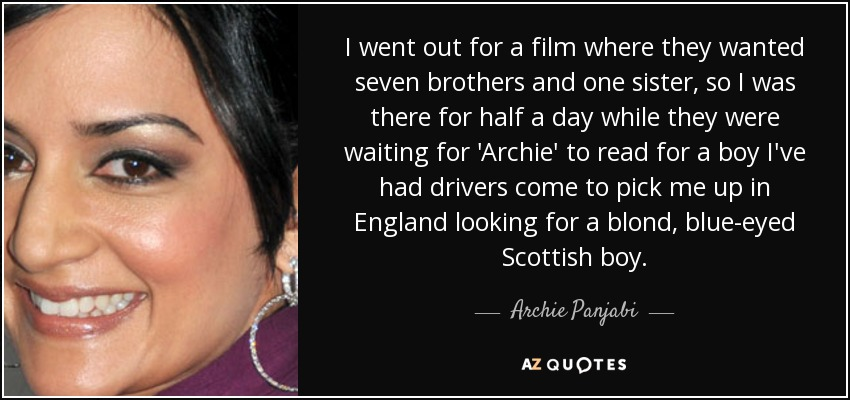 I went out for a film where they wanted seven brothers and one sister, so I was there for half a day while they were waiting for 'Archie' to read for a boy I've had drivers come to pick me up in England looking for a blond, blue-eyed Scottish boy. - Archie Panjabi