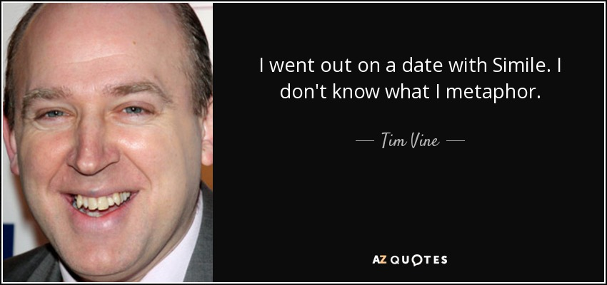 I went out on a date with Simile. I don't know what I metaphor. - Tim Vine